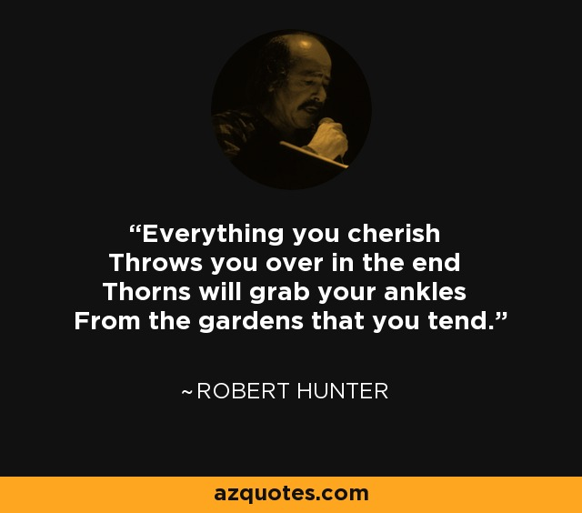 Everything you cherish Throws you over in the end Thorns will grab your ankles From the gardens that you tend. - Robert Hunter