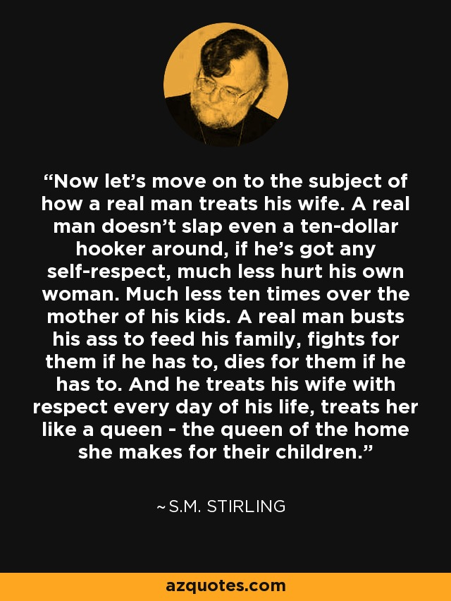 Now let's move on to the subject of how a real man treats his wife. A real man doesn't slap even a ten-dollar hooker around, if he's got any self-respect, much less hurt his own woman. Much less ten times over the mother of his kids. A real man busts his ass to feed his family, fights for them if he has to, dies for them if he has to. And he treats his wife with respect every day of his life, treats her like a queen - the queen of the home she makes for their children. - S.M. Stirling