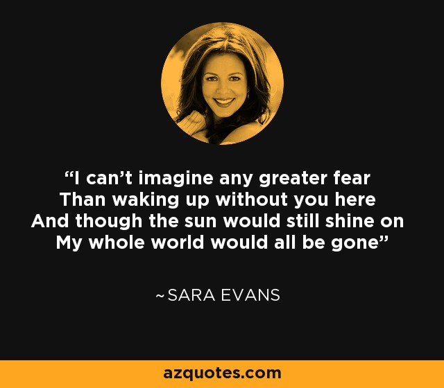 I can't imagine any greater fear Than waking up without you here And though the sun would still shine on My whole world would all be gone - Sara Evans