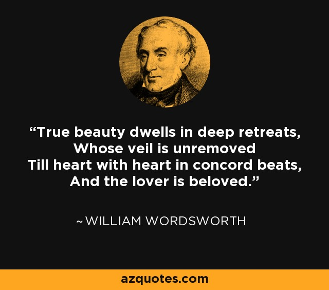 True beauty dwells in deep retreats, Whose veil is unremoved Till heart with heart in concord beats, And the lover is beloved. - William Wordsworth