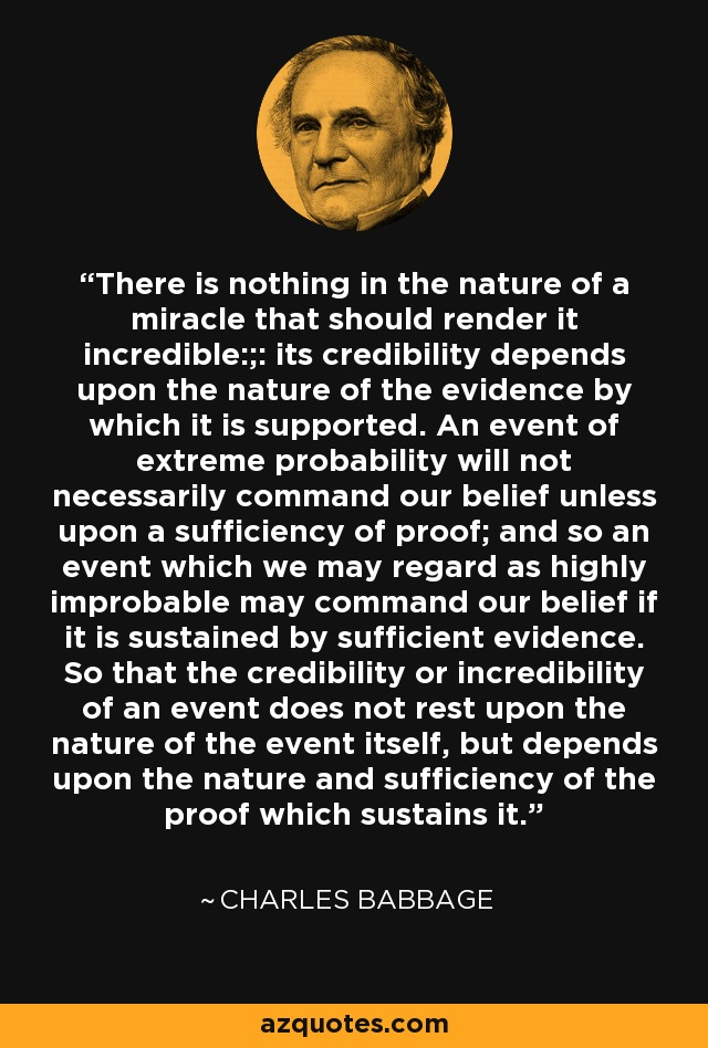 There is nothing in the nature of a miracle that should render it incredible:;: its credibility depends upon the nature of the evidence by which it is supported. An event of extreme probability will not necessarily command our belief unless upon a sufficiency of proof; and so an event which we may regard as highly improbable may command our belief if it is sustained by sufficient evidence. So that the credibility or incredibility of an event does not rest upon the nature of the event itself, but depends upon the nature and sufficiency of the proof which sustains it. - Charles Babbage