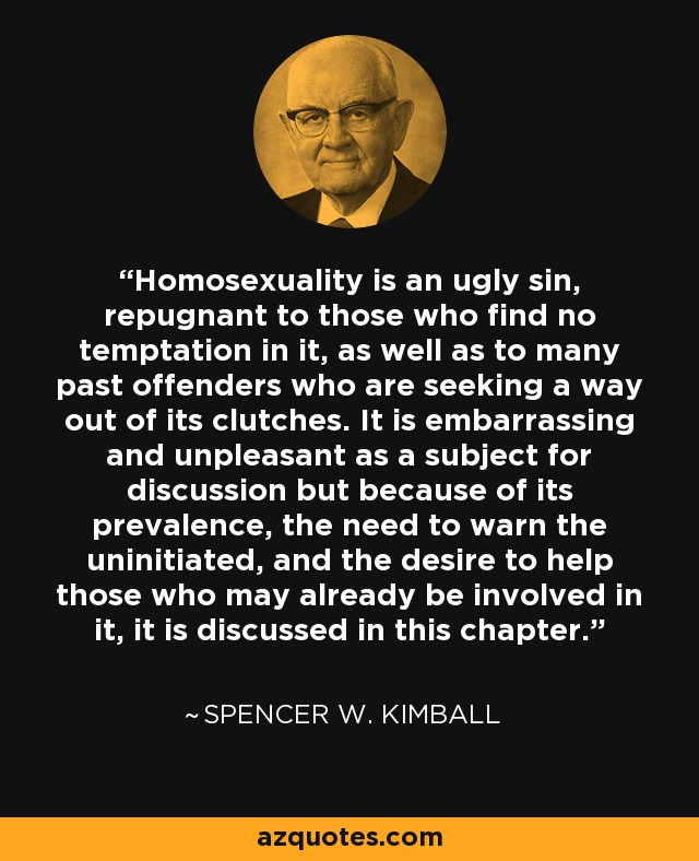 Homosexuality is an ugly sin, repugnant to those who find no temptation in it, as well as to many past offenders who are seeking a way out of its clutches. It is embarrassing and unpleasant as a subject for discussion but because of its prevalence, the need to warn the uninitiated, and the desire to help those who may already be involved in it, it is discussed in this chapter. - Spencer W. Kimball