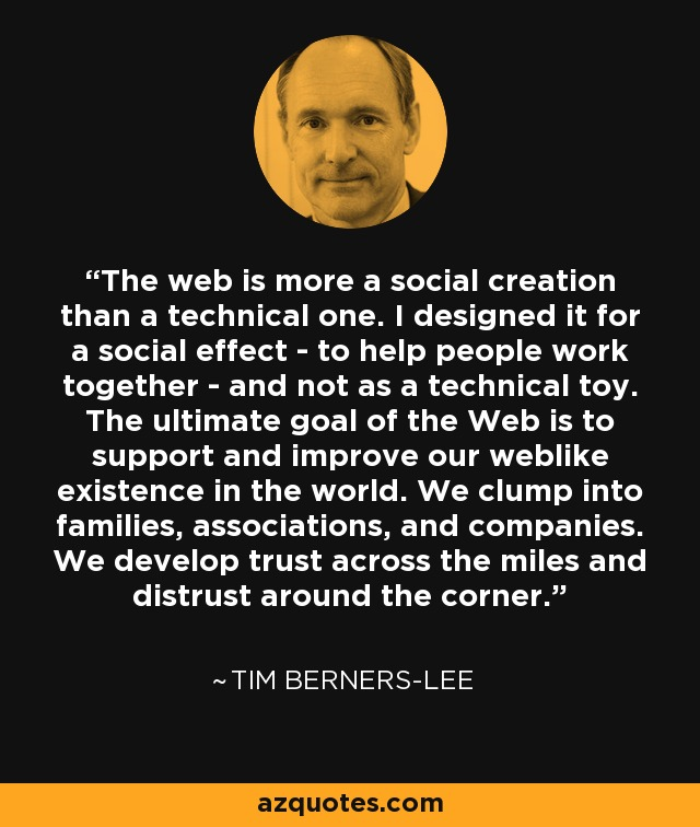 The web is more a social creation than a technical one. I designed it for a social effect - to help people work together - and not as a technical toy. The ultimate goal of the Web is to support and improve our weblike existence in the world. We clump into families, associations, and companies. We develop trust across the miles and distrust around the corner. - Tim Berners-Lee