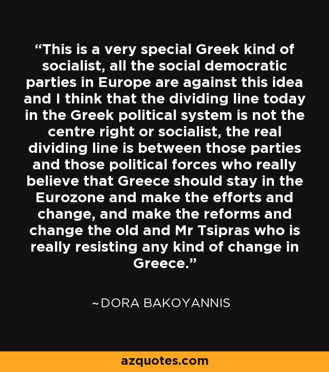 This is a very special Greek kind of socialist, all the social democratic parties in Europe are against this idea and I think that the dividing line today in the Greek political system is not the centre right or socialist, the real dividing line is between those parties and those political forces who really believe that Greece should stay in the Eurozone and make the efforts and change, and make the reforms and change the old and Mr Tsipras who is really resisting any kind of change in Greece. - Dora Bakoyannis