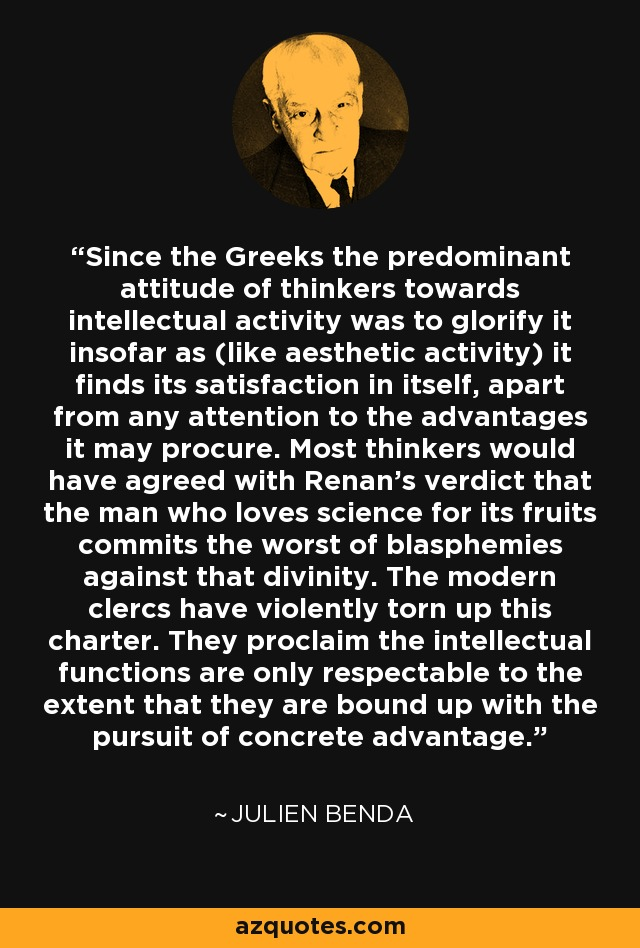 Since the Greeks the predominant attitude of thinkers towards intellectual activity was to glorify it insofar as (like aesthetic activity) it finds its satisfaction in itself, apart from any attention to the advantages it may procure. Most thinkers would have agreed with Renan's verdict that the man who loves science for its fruits commits the worst of blasphemies against that divinity. The modern clercs have violently torn up this charter. They proclaim the intellectual functions are only respectable to the extent that they are bound up with the pursuit of concrete advantage. - Julien Benda