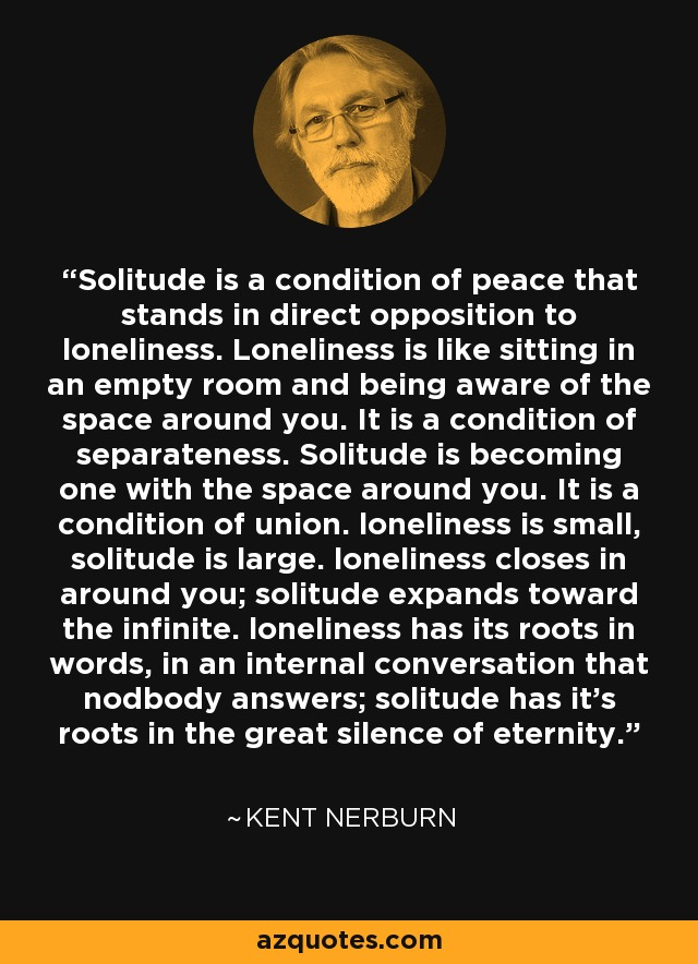 Solitude is a condition of peace that stands in direct opposition to loneliness. Loneliness is like sitting in an empty room and being aware of the space around you. It is a condition of separateness. Solitude is becoming one with the space around you. It is a condition of union. loneliness is small, solitude is large. loneliness closes in around you; solitude expands toward the infinite. loneliness has its roots in words, in an internal conversation that nodbody answers; solitude has it's roots in the great silence of eternity. - Kent Nerburn