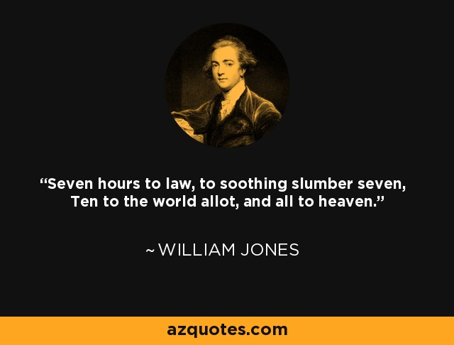 Seven hours to law, to soothing slumber seven, Ten to the world allot, and all to heaven. - William Jones