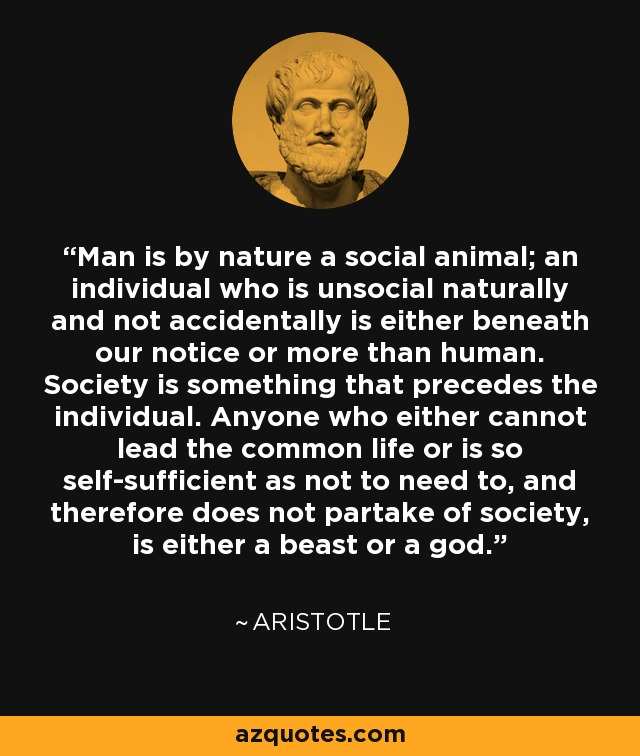 Man is by nature a social animal; an individual who is unsocial naturally and not accidentally is either beneath our notice or more than human. Society is something that precedes the individual. Anyone who either cannot lead the common life or is so self-sufficient as not to need to, and therefore does not partake of society, is either a beast or a god. - Aristotle