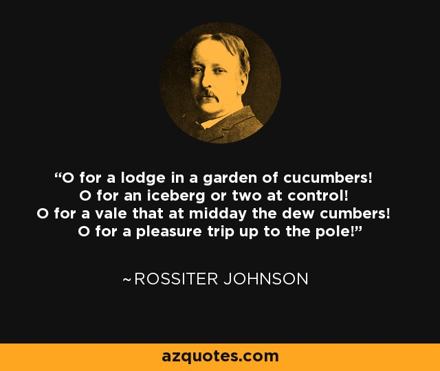 O for a lodge in a garden of cucumbers! O for an iceberg or two at control! O for a vale that at midday the dew cumbers! O for a pleasure trip up to the pole! - Rossiter Johnson
