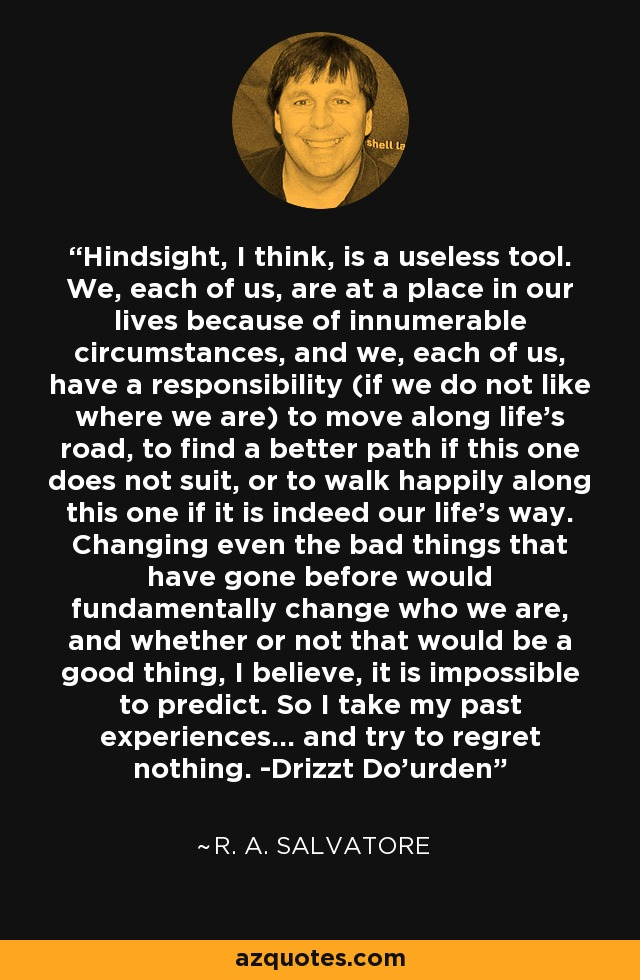 Hindsight, I think, is a useless tool. We, each of us, are at a place in our lives because of innumerable circumstances, and we, each of us, have a responsibility (if we do not like where we are) to move along life's road, to find a better path if this one does not suit, or to walk happily along this one if it is indeed our life's way. Changing even the bad things that have gone before would fundamentally change who we are, and whether or not that would be a good thing, I believe, it is impossible to predict. So I take my past experiences... and try to regret nothing. -Drizzt Do'urden - R. A. Salvatore