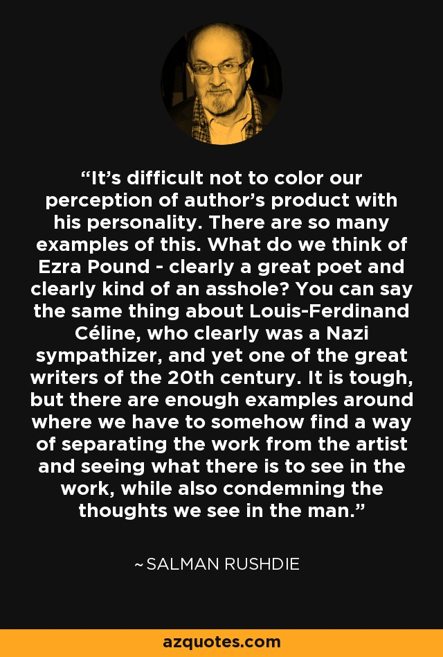 It's difficult not to color our perception of author's product with his personality. There are so many examples of this. What do we think of Ezra Pound - clearly a great poet and clearly kind of an asshole? You can say the same thing about Louis-Ferdinand Céline, who clearly was a Nazi sympathizer, and yet one of the great writers of the 20th century. It is tough, but there are enough examples around where we have to somehow find a way of separating the work from the artist and seeing what there is to see in the work, while also condemning the thoughts we see in the man. - Salman Rushdie