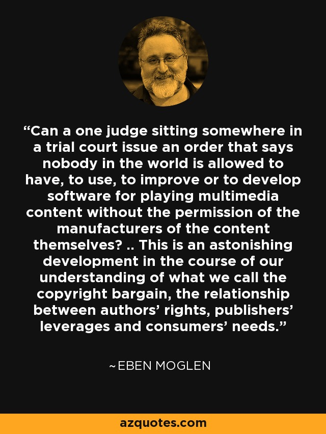 Can a one judge sitting somewhere in a trial court issue an order that says nobody in the world is allowed to have, to use, to improve or to develop software for playing multimedia content without the permission of the manufacturers of the content themselves? .. This is an astonishing development in the course of our understanding of what we call the copyright bargain, the relationship between authors' rights, publishers' leverages and consumers' needs. - Eben Moglen