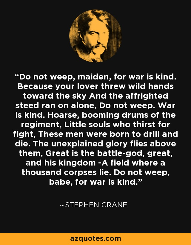 Do not weep, maiden, for war is kind. Because your lover threw wild hands toward the sky And the affrighted steed ran on alone, Do not weep. War is kind. Hoarse, booming drums of the regiment, Little souls who thirst for fight, These men were born to drill and die. The unexplained glory flies above them, Great is the battle-god, great, and his kingdom -A field where a thousand corpses lie. Do not weep, babe, for war is kind. - Stephen Crane