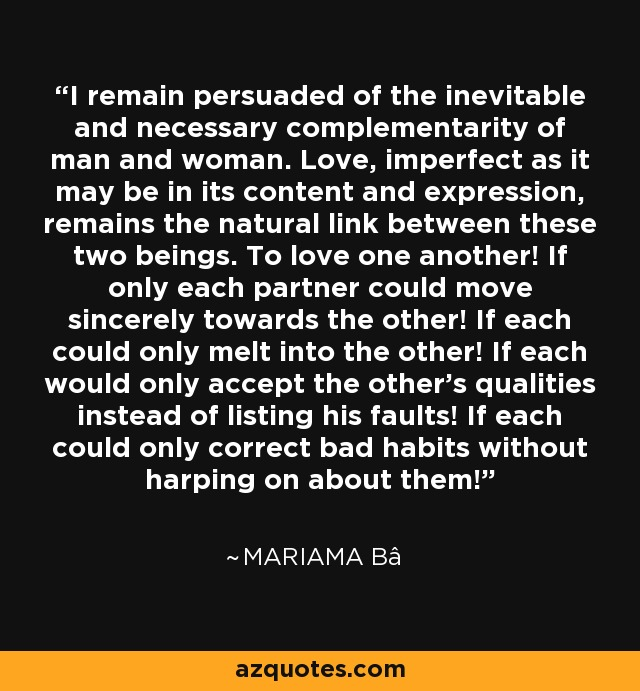 I remain persuaded of the inevitable and necessary complementarity of man and woman. Love, imperfect as it may be in its content and expression, remains the natural link between these two beings. To love one another! If only each partner could move sincerely towards the other! If each could only melt into the other! If each would only accept the other's qualities instead of listing his faults! If each could only correct bad habits without harping on about them! - Mariama Bâ
