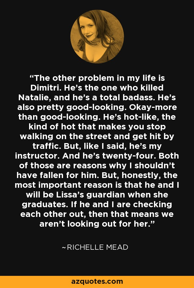 The other problem in my life is Dimitri. He's the one who killed Natalie, and he's a total badass. He's also pretty good-looking. Okay-more than good-looking. He's hot-like, the kind of hot that makes you stop walking on the street and get hit by traffic. But, like I said, he's my instructor. And he's twenty-four. Both of those are reasons why I shouldn't have fallen for him. But, honestly, the most important reason is that he and I will be Lissa's guardian when she graduates. If he and I are checking each other out, then that means we aren't looking out for her. - Richelle Mead