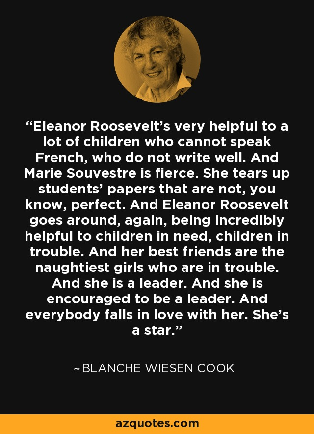 Eleanor Roosevelt's very helpful to a lot of children who cannot speak French, who do not write well. And Marie Souvestre is fierce. She tears up students' papers that are not, you know, perfect. And Eleanor Roosevelt goes around, again, being incredibly helpful to children in need, children in trouble. And her best friends are the naughtiest girls who are in trouble. And she is a leader. And she is encouraged to be a leader. And everybody falls in love with her. She's a star. - Blanche Wiesen Cook