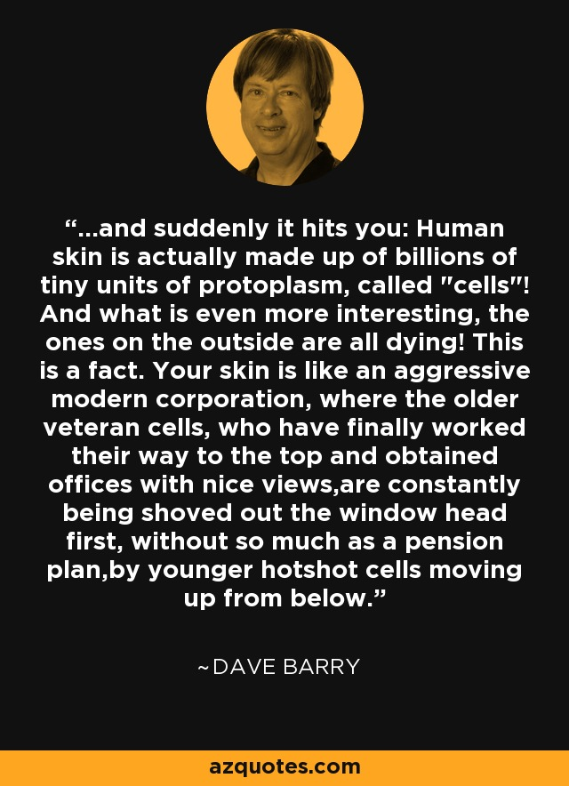 ...and suddenly it hits you: Human skin is actually made up of billions of tiny units of protoplasm, called