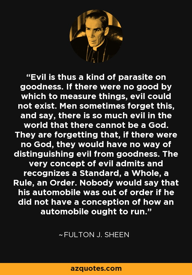 Evil is thus a kind of parasite on goodness. If there were no good by which to measure things, evil could not exist. Men sometimes forget this, and say, there is so much evil in the world that there cannot be a God. They are forgetting that, if there were no God, they would have no way of distinguishing evil from goodness. The very concept of evil admits and recognizes a Standard, a Whole, a Rule, an Order. Nobody would say that his automobile was out of order if he did not have a conception of how an automobile ought to run. - Fulton J. Sheen