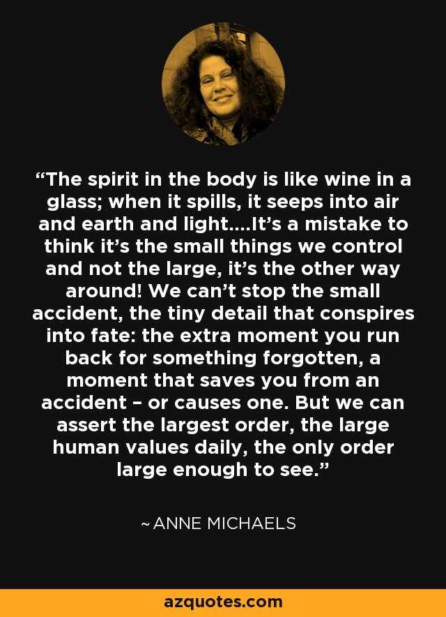 The spirit in the body is like wine in a glass; when it spills, it seeps into air and earth and light….It's a mistake to think it's the small things we control and not the large, it's the other way around! We can't stop the small accident, the tiny detail that conspires into fate: the extra moment you run back for something forgotten, a moment that saves you from an accident – or causes one. But we can assert the largest order, the large human values daily, the only order large enough to see. - Anne Michaels