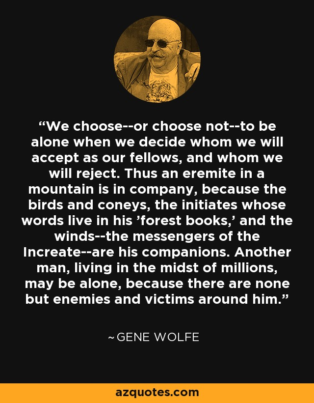We choose--or choose not--to be alone when we decide whom we will accept as our fellows, and whom we will reject. Thus an eremite in a mountain is in company, because the birds and coneys, the initiates whose words live in his 'forest books,' and the winds--the messengers of the Increate--are his companions. Another man, living in the midst of millions, may be alone, because there are none but enemies and victims around him. - Gene Wolfe