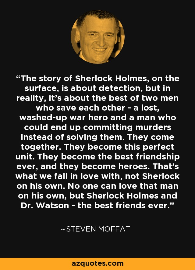 The story of Sherlock Holmes, on the surface, is about detection, but in reality, it's about the best of two men who save each other - a lost, washed-up war hero and a man who could end up committing murders instead of solving them. They come together. They become this perfect unit. They become the best friendship ever, and they become heroes. That's what we fall in love with, not Sherlock on his own. No one can love that man on his own, but Sherlock Holmes and Dr. Watson - the best friends ever. - Steven Moffat