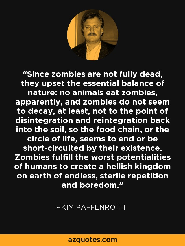 Since zombies are not fully dead, they upset the essential balance of nature: no animals eat zombies, apparently, and zombies do not seem to decay, at least, not to the point of disintegration and reintegration back into the soil, so the food chain, or the circle of life, seems to end or be short-circuited by their existence. Zombies fulfill the worst potentialities of humans to create a hellish kingdom on earth of endless, sterile repetition and boredom. - Kim Paffenroth