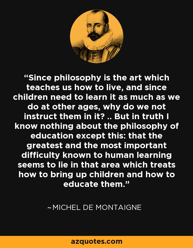 Since philosophy is the art which teaches us how to live, and since children need to learn it as much as we do at other ages, why do we not instruct them in it? .. But in truth I know nothing about the philosophy of education except this: that the greatest and the most important difficulty known to human learning seems to lie in that area which treats how to bring up children and how to educate them. - Michel de Montaigne