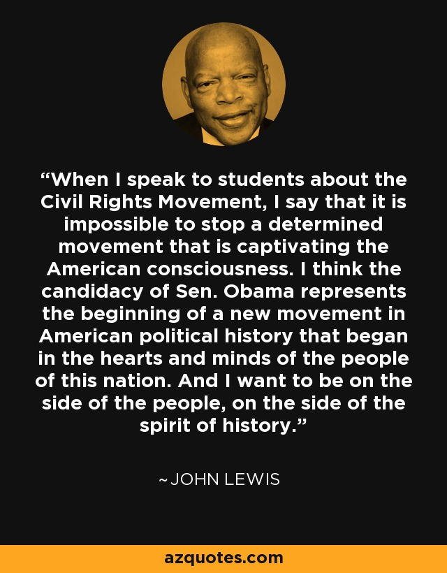 When I speak to students about the Civil Rights Movement, I say that it is impossible to stop a determined movement that is captivating the American consciousness. I think the candidacy of Sen. Obama represents the beginning of a new movement in American political history that began in the hearts and minds of the people of this nation. And I want to be on the side of the people, on the side of the spirit of history. - John Lewis