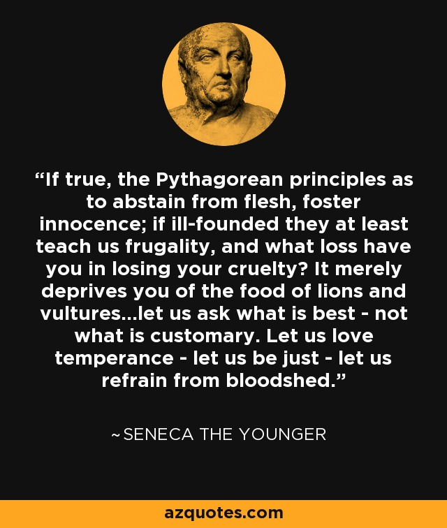 If true, the Pythagorean principles as to abstain from flesh, foster innocence; if ill-founded they at least teach us frugality, and what loss have you in losing your cruelty? It merely deprives you of the food of lions and vultures...let us ask what is best - not what is customary. Let us love temperance - let us be just - let us refrain from bloodshed. - Seneca the Younger