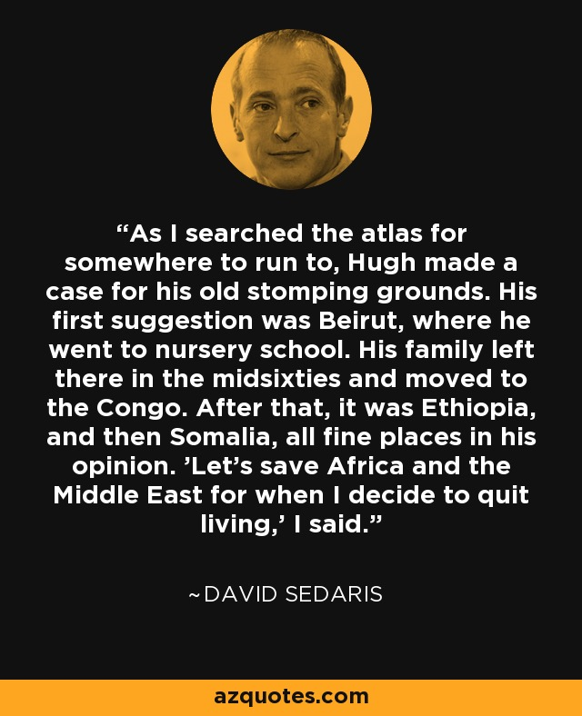 As I searched the atlas for somewhere to run to, Hugh made a case for his old stomping grounds. His first suggestion was Beirut, where he went to nursery school. His family left there in the midsixties and moved to the Congo. After that, it was Ethiopia, and then Somalia, all fine places in his opinion. 'Let's save Africa and the Middle East for when I decide to quit living,' I said. - David Sedaris
