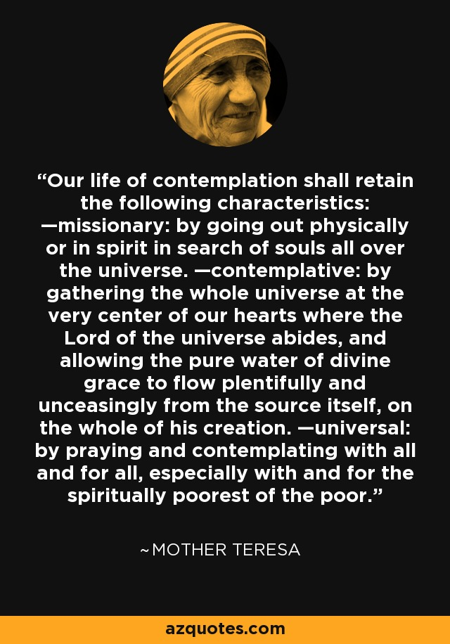 Our life of contemplation shall retain the following characteristics: —missionary: by going out physically or in spirit in search of souls all over the universe. —contemplative: by gathering the whole universe at the very center of our hearts where the Lord of the universe abides, and allowing the pure water of divine grace to flow plentifully and unceasingly from the source itself, on the whole of his creation. —universal: by praying and contemplating with all and for all, especially with and for the spiritually poorest of the poor. - Mother Teresa