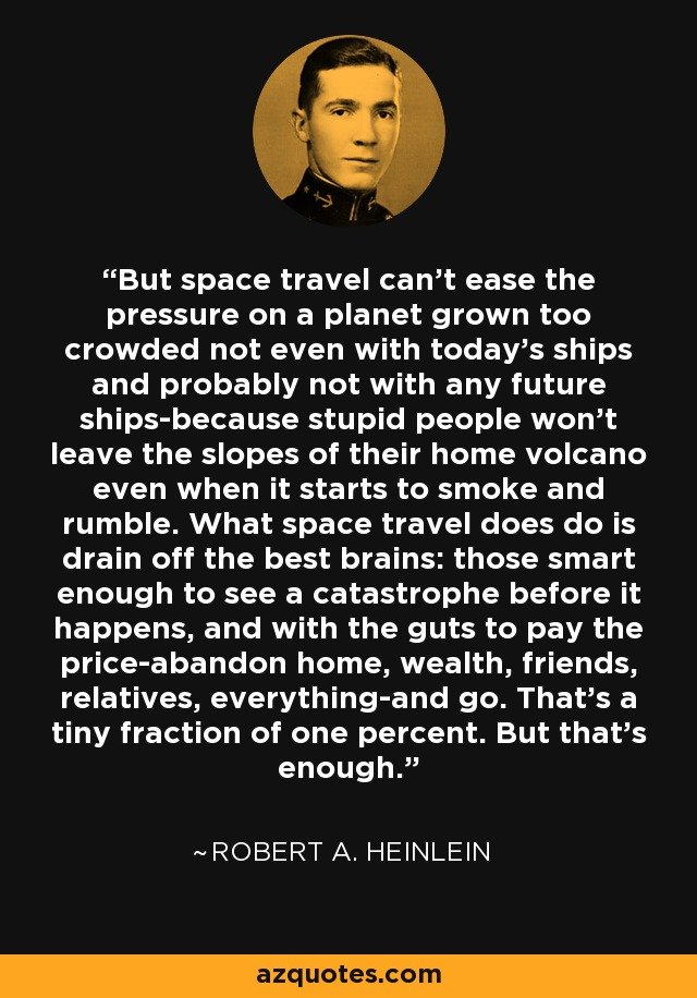 But space travel can't ease the pressure on a planet grown too crowded not even with today's ships and probably not with any future ships-because stupid people won't leave the slopes of their home volcano even when it starts to smoke and rumble. What space travel does do is drain off the best brains: those smart enough to see a catastrophe before it happens, and with the guts to pay the price-abandon home, wealth, friends, relatives, everything-and go. That's a tiny fraction of one percent. But that's enough. - Robert A. Heinlein