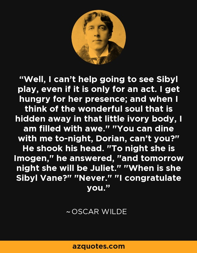 Well, I can't help going to see Sibyl play, even if it is only for an act. I get hungry for her presence; and when I think of the wonderful soul that is hidden away in that little ivory body, I am filled with awe.