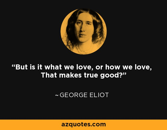 But is it what we love, or how we love, That makes true good? - George Eliot