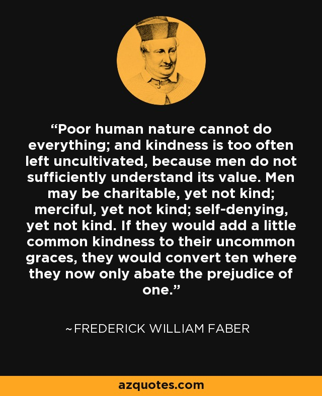 Poor human nature cannot do everything; and kindness is too often left uncultivated, because men do not sufficiently understand its value. Men may be charitable, yet not kind; merciful, yet not kind; self-denying, yet not kind. If they would add a little common kindness to their uncommon graces, they would convert ten where they now only abate the prejudice of one. - Frederick William Faber