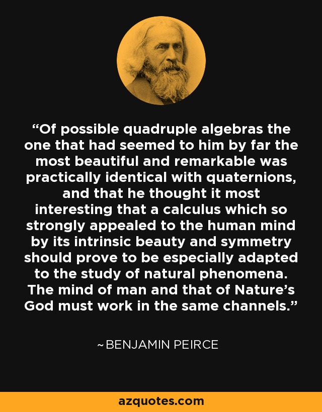 Of possible quadruple algebras the one that had seemed to him by far the most beautiful and remarkable was practically identical with quaternions, and that he thought it most interesting that a calculus which so strongly appealed to the human mind by its intrinsic beauty and symmetry should prove to be especially adapted to the study of natural phenomena. The mind of man and that of Nature's God must work in the same channels. - Benjamin Peirce
