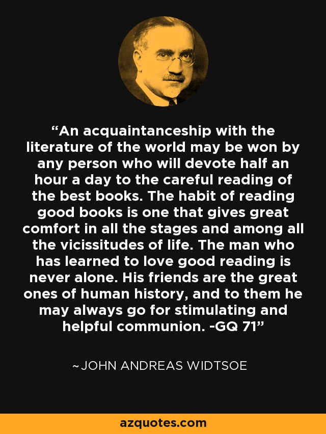An acquaintanceship with the literature of the world may be won by any person who will devote half an hour a day to the careful reading of the best books. The habit of reading good books is one that gives great comfort in all the stages and among all the vicissitudes of life. The man who has learned to love good reading is never alone. His friends are the great ones of human history, and to them he may always go for stimulating and helpful communion. -GQ 71 - John Andreas Widtsoe