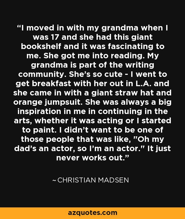 I moved in with my grandma when I was 17 and she had this giant bookshelf and it was fascinating to me. She got me into reading. My grandma is part of the writing community. She's so cute - I went to get breakfast with her out in L.A. and she came in with a giant straw hat and orange jumpsuit. She was always a big inspiration in me in continuing in the arts, whether it was acting or I started to paint. I didn't want to be one of those people that was like,