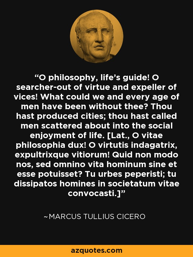 O philosophy, life's guide! O searcher-out of virtue and expeller of vices! What could we and every age of men have been without thee? Thou hast produced cities; thou hast called men scattered about into the social enjoyment of life. [Lat., O vitae philosophia dux! O virtutis indagatrix, expultrixque vitiorum! Quid non modo nos, sed omnino vita hominum sine et esse potuisset? Tu urbes peperisti; tu dissipatos homines in societatum vitae convocasti.] - Marcus Tullius Cicero