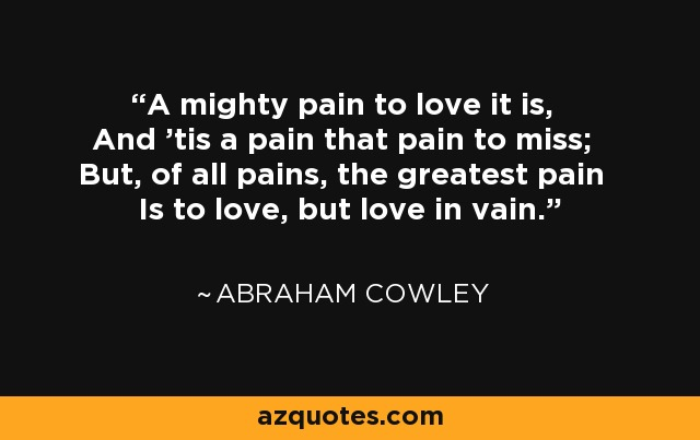 A mighty pain to love it is, And 'tis a pain that pain to miss; But, of all pains, the greatest pain Is to love, but love in vain. - Abraham Cowley