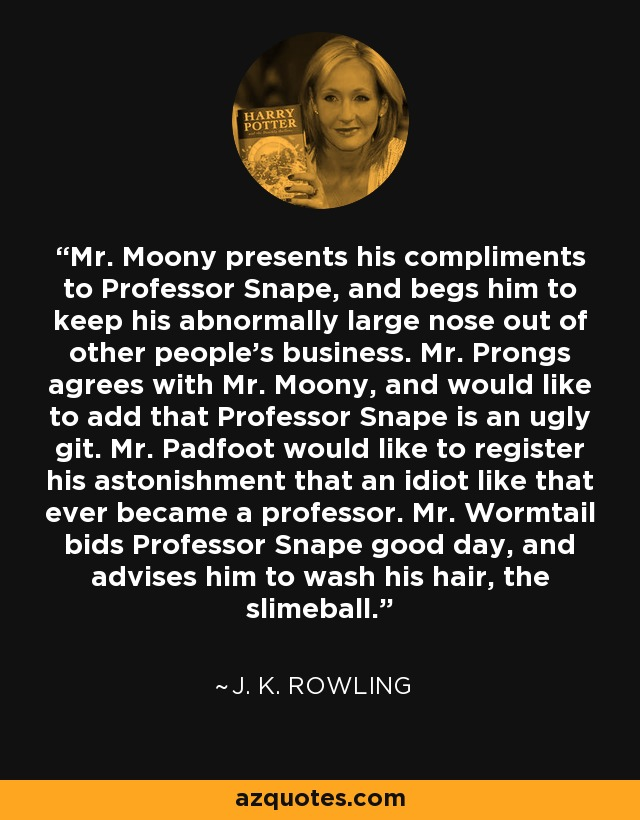 Mr. Moony presents his compliments to Professor Snape, and begs him to keep his abnormally large nose out of other people's business. Mr. Prongs agrees with Mr. Moony, and would like to add that Professor Snape is an ugly git. Mr. Padfoot would like to register his astonishment that an idiot like that ever became a professor. Mr. Wormtail bids Professor Snape good day, and advises him to wash his hair, the slimeball. - J. K. Rowling