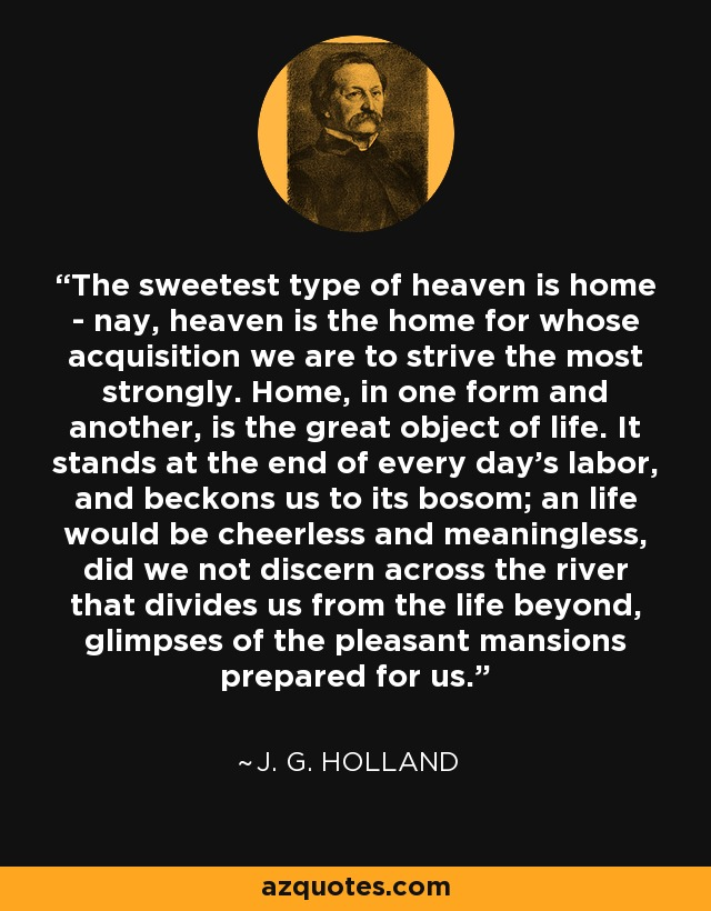 The sweetest type of heaven is home - nay, heaven is the home for whose acquisition we are to strive the most strongly. Home, in one form and another, is the great object of life. It stands at the end of every day's labor, and beckons us to its bosom; an life would be cheerless and meaningless, did we not discern across the river that divides us from the life beyond, glimpses of the pleasant mansions prepared for us. - J. G. Holland