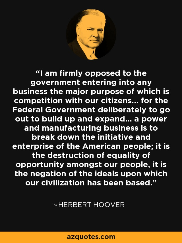 I am firmly opposed to the government entering into any business the major purpose of which is competition with our citizens... for the Federal Government deliberately to go out to build up and expand... a power and manufacturing business is to break down the initiative and enterprise of the American people; it is the destruction of equality of opportunity amongst our people, it is the negation of the ideals upon which our civilization has been based. - Herbert Hoover