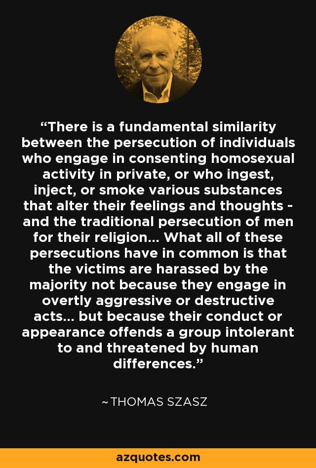 There is a fundamental similarity between the persecution of individuals who engage in consenting homosexual activity in private, or who ingest, inject, or smoke various substances that alter their feelings and thoughts - and the traditional persecution of men for their religion... What all of these persecutions have in common is that the victims are harassed by the majority not because they engage in overtly aggressive or destructive acts... but because their conduct or appearance offends a group intolerant to and threatened by human differences. - Thomas Szasz