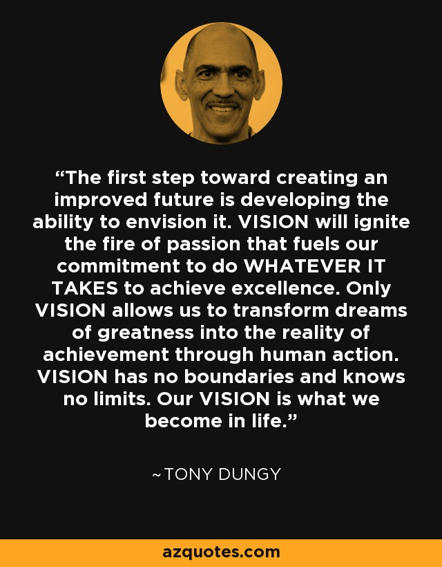 The first step toward creating an improved future is developing the ability to envision it. VISION will ignite the fire of passion that fuels our commitment to do WHATEVER IT TAKES to achieve excellence. Only VISION allows us to transform dreams of greatness into the reality of achievement through human action. VISION has no boundaries and knows no limits. Our VISION is what we become in life. - Tony Dungy