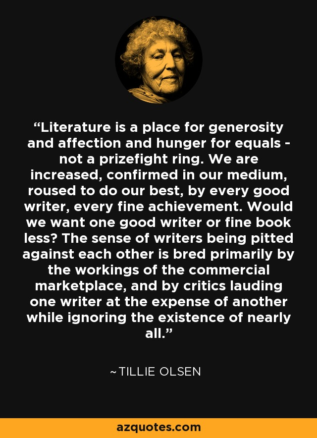Literature is a place for generosity and affection and hunger for equals - not a prizefight ring. We are increased, confirmed in our medium, roused to do our best, by every good writer, every fine achievement. Would we want one good writer or fine book less? The sense of writers being pitted against each other is bred primarily by the workings of the commercial marketplace, and by critics lauding one writer at the expense of another while ignoring the existence of nearly all. - Tillie Olsen