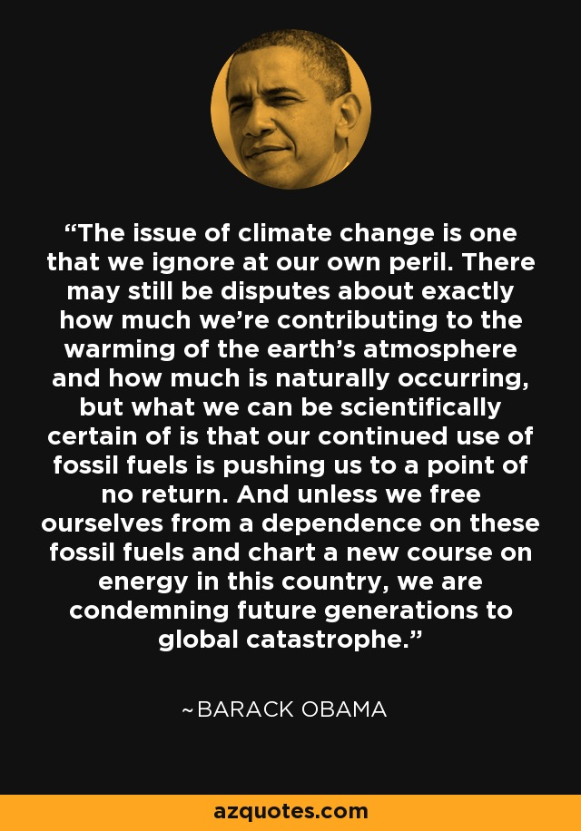 The issue of climate change is one that we ignore at our own peril. There may still be disputes about exactly how much we're contributing to the warming of the earth's atmosphere and how much is naturally occurring, but what we can be scientifically certain of is that our continued use of fossil fuels is pushing us to a point of no return. And unless we free ourselves from a dependence on these fossil fuels and chart a new course on energy in this country, we are condemning future generations to global catastrophe. - Barack Obama