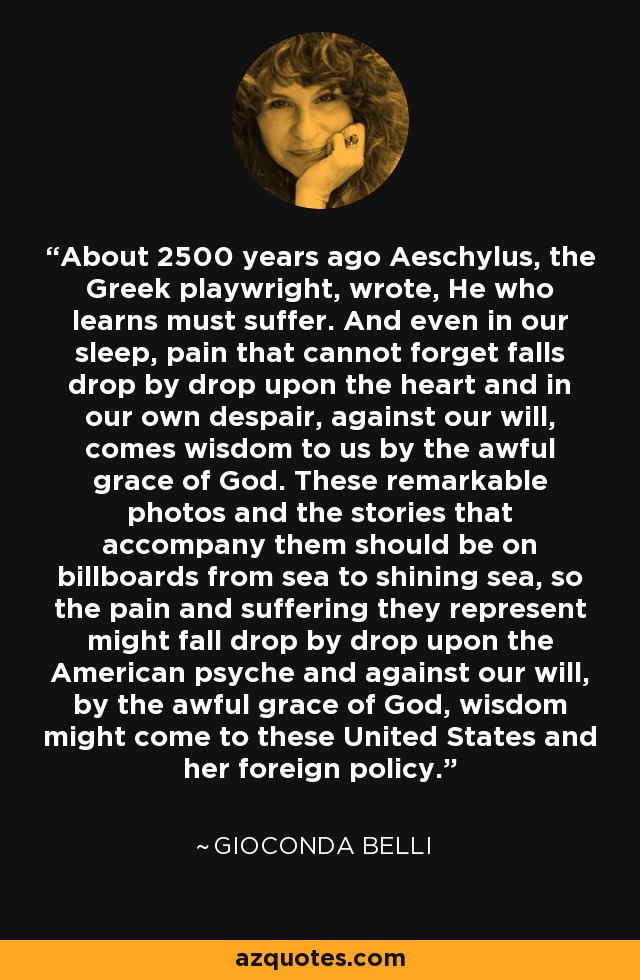About 2500 years ago Aeschylus, the Greek playwright, wrote, He who learns must suffer. And even in our sleep, pain that cannot forget falls drop by drop upon the heart and in our own despair, against our will, comes wisdom to us by the awful grace of God. These remarkable photos and the stories that accompany them should be on billboards from sea to shining sea, so the pain and suffering they represent might fall drop by drop upon the American psyche and against our will, by the awful grace of God, wisdom might come to these United States and her foreign policy. - Gioconda Belli