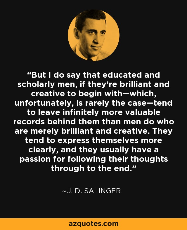 But I do say that educated and scholarly men, if they're brilliant and creative to begin with—which, unfortunately, is rarely the case—tend to leave infinitely more valuable records behind them than men do who are merely brilliant and creative. They tend to express themselves more clearly, and they usually have a passion for following their thoughts through to the end. - J. D. Salinger
