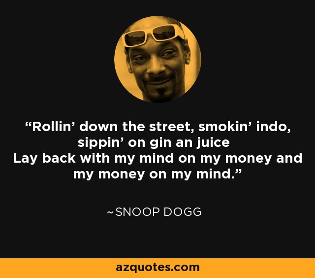 Rollin' down the street, smokin' indo, sippin' on gin an juice Lay back with my mind on my money and my money on my mind. - Snoop Dogg